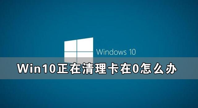 Win10正在清理卡在0怎么办 Win10一直正在清理已完成