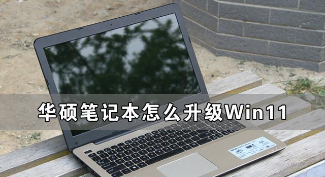 华硕笔记本怎么升级Win11 华硕笔记本升级Win11详细教